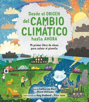 DESDE EL ORIGEN DEL CAMBIO CLIMÁTICO HASTA AHORA : MI PRIMER LIBRO DE IDEAS PARA SALVAR EL PLANETA