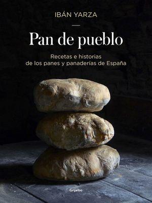 PAN DE PUEBLO : RECETAS E HISTORIAS DE LOS PANES Y PANADERÍAS DE ESPAÑA