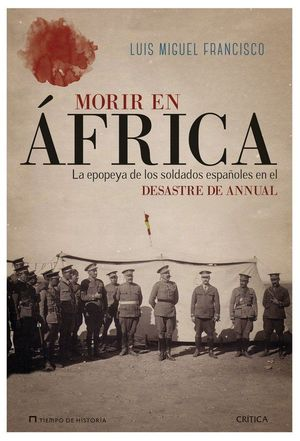 MORIR EN ÁFRICA : LA EPOPEYA DE LOS SOLDADOS ESPAÑOLES EN EL DESASTRE DE ANNUAL