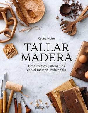TALLAR MADERA : CREA OBJETOS Y UTENSILIOS CON EL MATERIAL MÁS NOBLE