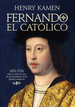 FERNANDO EL CATÓLICO : 1451-1516 : VIDA Y MITOS DE UNO DE LOS FUNDADORES DE LA ESPAÑA MODERNA