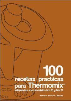 100 RECETAS PRÁCTICAS PARA THERMOMIX : ADAPTADAS A LOS MODELOS TM 21 Y TM 31