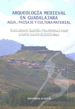 ARQUEOLOGÍA MEDIEVAL EN GUADALAJARA : AGUA, PAISAJE Y CULTURA MATERIAL