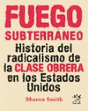 FUEGO SUBTERRÁNEO. HISTORIA DEL RADICALISMO DE LA CLASE OBRERA EN LOS ESTADOS UNIDOS